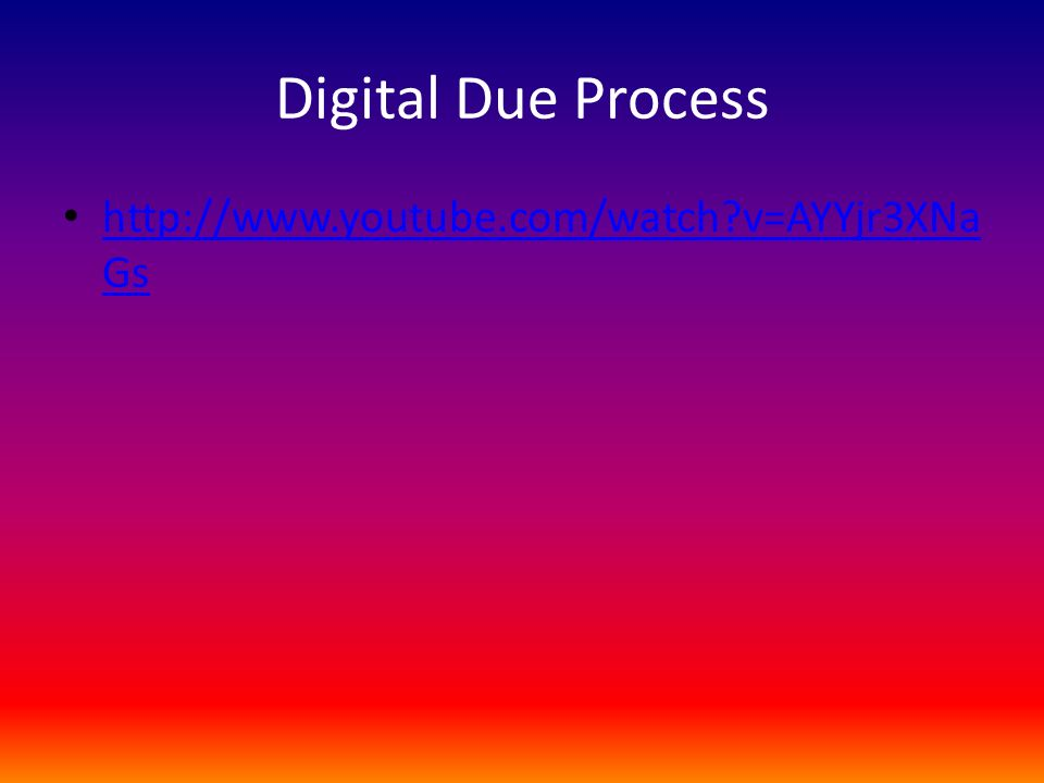 Digital Due Process http://www.youtube.com/watch?v=AYYjr3XNa Gs http://www.youtube.com/watch?v=AYYjr3XNa Gs