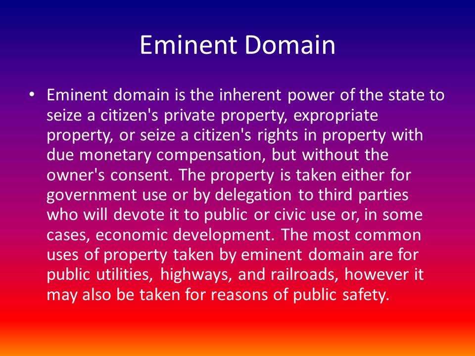 Eminent Domain Eminent domain is the inherent power of the state to seize a citizen s private property, expropriate property, or seize a citizen s rights in property with due monetary compensation, but without the owner s consent.