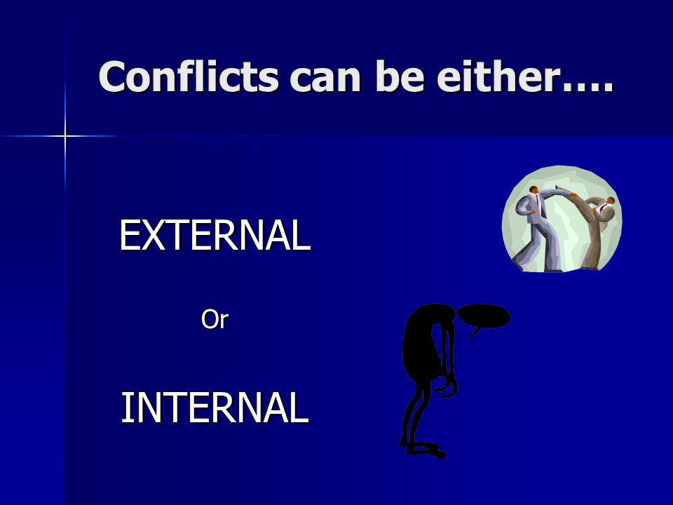Conflicts can be either…. EXTERNALOrINTERNAL