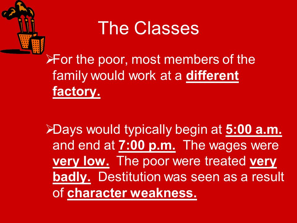 The Classes For the poor, most members of the family would work at a different factory.