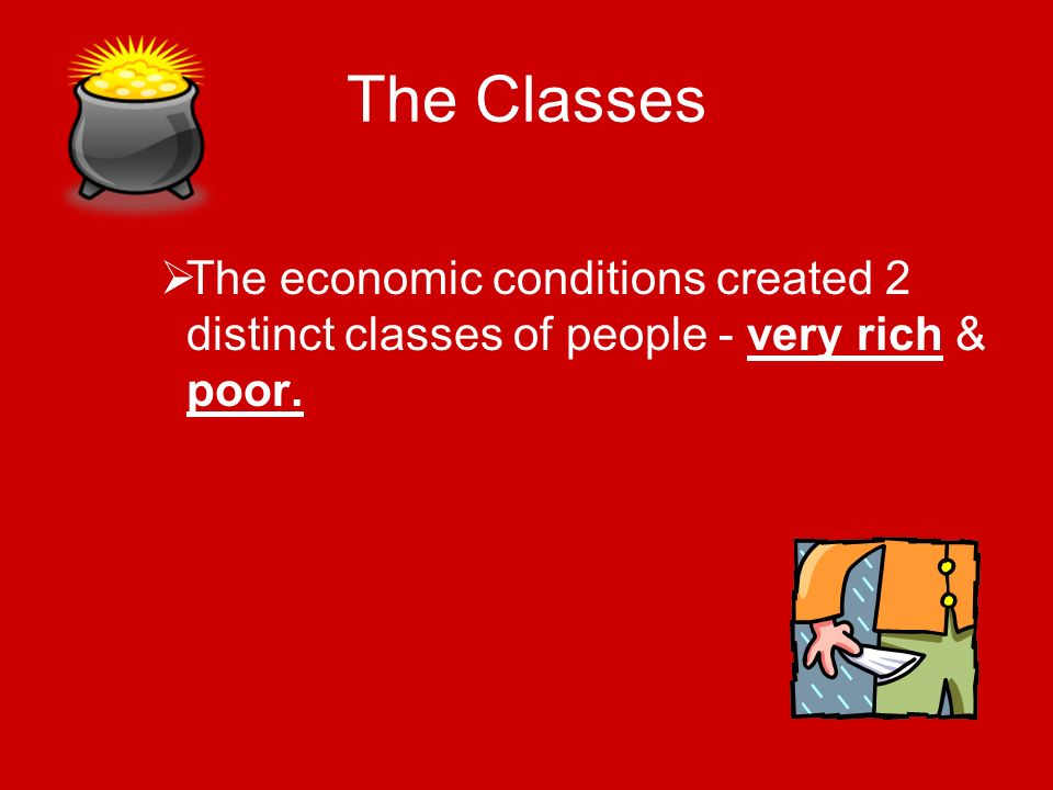 The Classes The economic conditions created 2 distinct classes of people - very rich & poor.