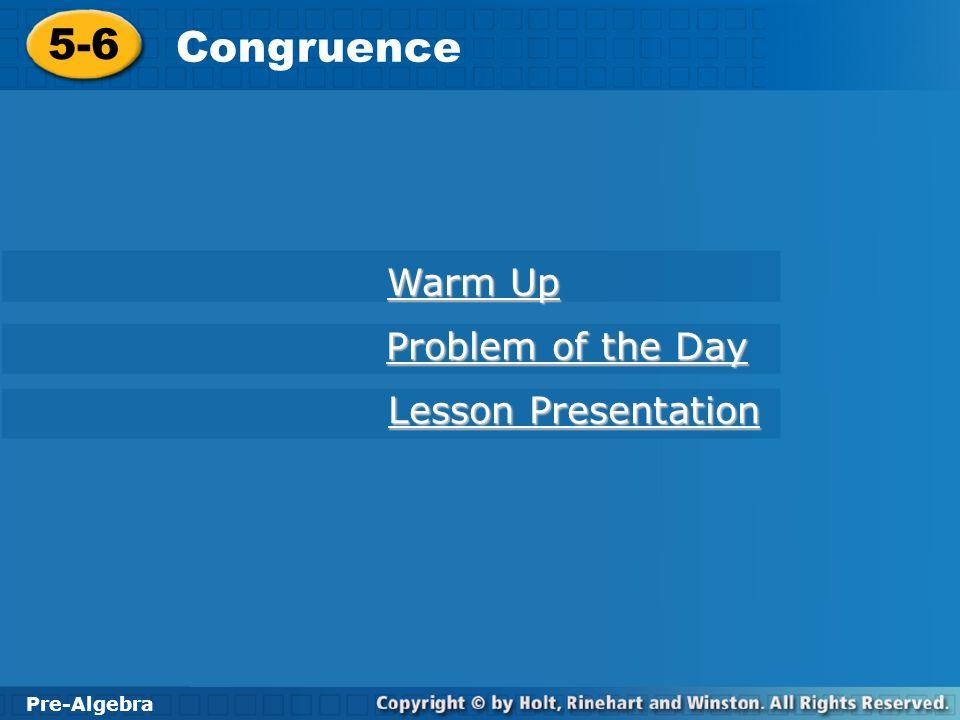 Pre-Algebra 5-6 Congruence 5-6 Congruence Pre-Algebra Warm Up Warm Up Problem of the Day Problem of the Day Lesson Presentation Lesson Presentation