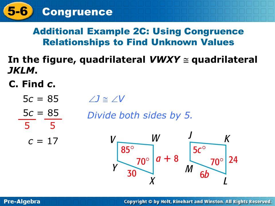 Pre-Algebra 5-6 Congruence 5c = 85 J V 5 5 5c = 85 Divide both sides by 5. C. Find c. c = 17 In the figure, quadrilateral VWXY quadrilateral JKLM. Add