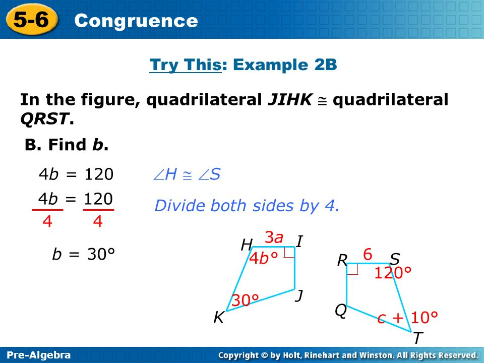 Pre-Algebra 5-6 Congruence B. Find b. Divide both sides by 4. 4 4 4b = 120 b = 30° 4b = 120 H S Try This: Example 2B In the figure, quadrilateral JIHK