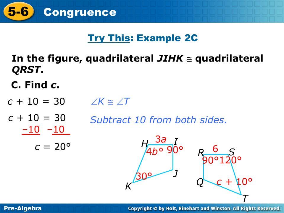 Pre-Algebra 5-6 Congruence C. Find c. c = 20° Subtract 10 from both sides. –10 c + 10 = 30 K T Try This: Example 2C 3a3a 4b° 6 30° 90° Q 120° 90° R S
