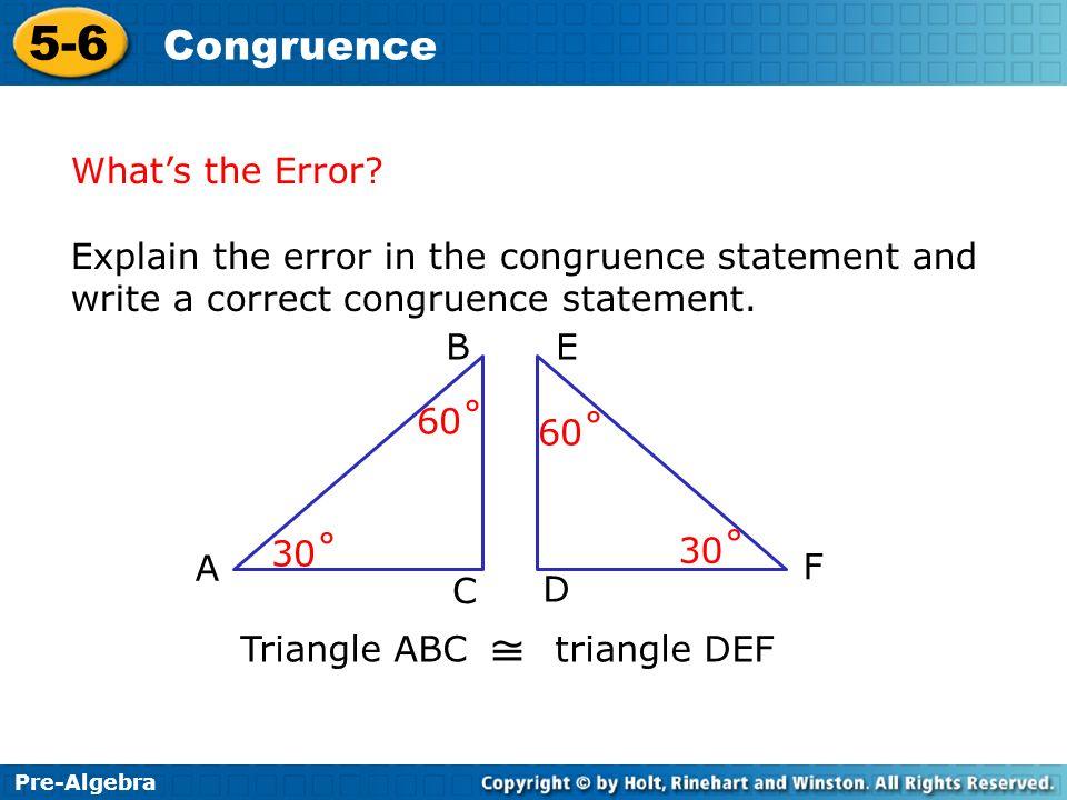 Pre-Algebra 5-6 Congruence Whats the Error? Explain the error in the congruence statement and write a correct congruence statement. 30˚ 60˚ Triangle A