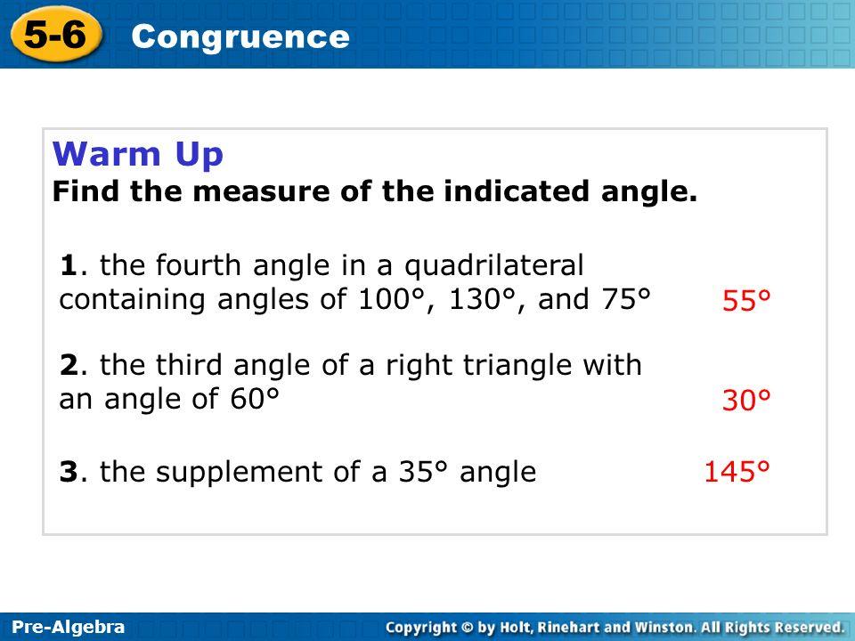 Pre-Algebra 5-6 Congruence Warm Up Find the measure of the indicated angle. Pre-Algebra 5-6 Congruence 1. the fourth angle in a quadrilateral containi