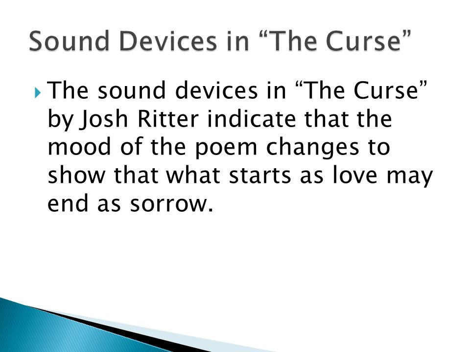 The sound devices in The Curse by Josh Ritter indicate that the mood of the poem changes to show that what starts as love may end as sorrow.