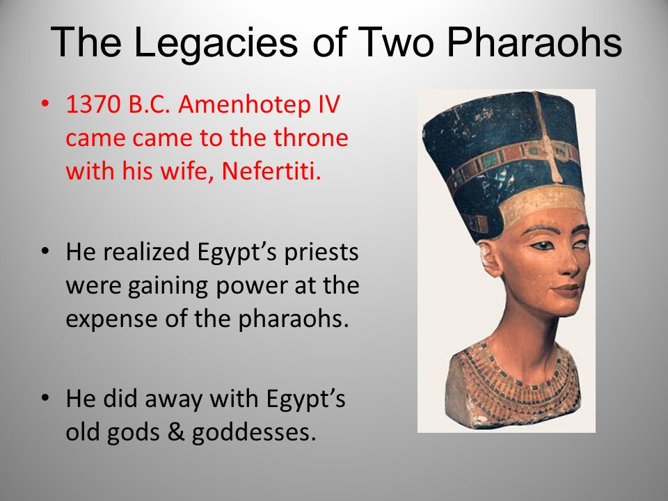 The Legacies of Two Pharaohs 1370 B.C. Amenhotep IV came came to the throne with his wife, Nefertiti. He realized Egypts priests were gaining power at