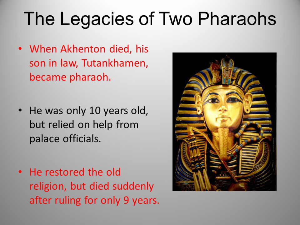 The Legacies of Two Pharaohs When Akhenton died, his son in law, Tutankhamen, became pharaoh. He was only 10 years old, but relied on help from palace