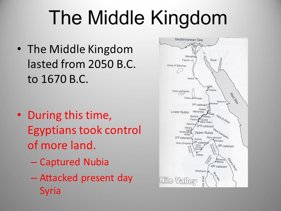 The Middle Kingdom The Middle Kingdom lasted from 2050 B.C. to 1670 B.C. During this time, Egyptians took control of more land. – Captured Nubia – Att