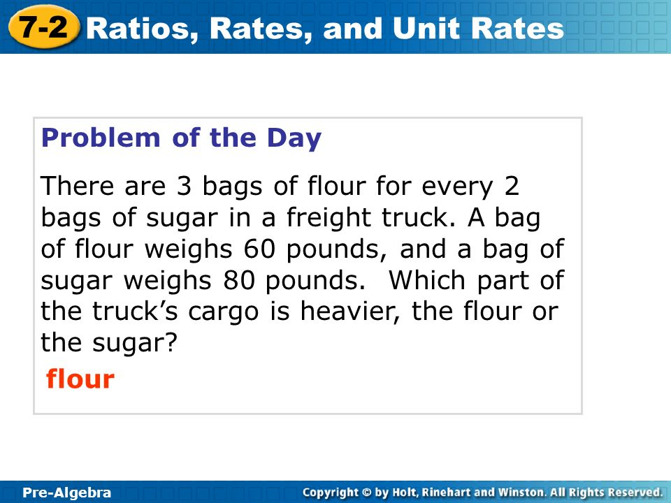 Pre-Algebra 7-2 Ratios, Rates, and Unit Rates Problem of the Day There are 3 bags of flour for every 2 bags of sugar in a freight truck. A bag of flou