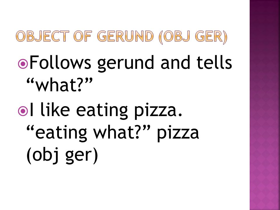 Follows gerund and tells what? I like eating pizza. eating what? pizza (obj ger)