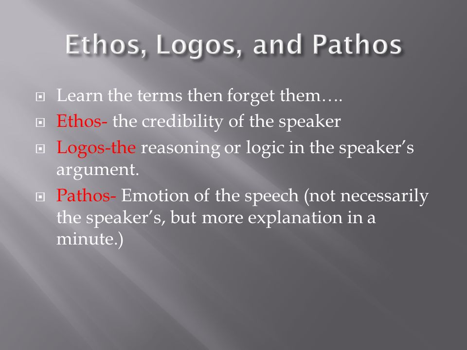 Learn the terms then forget them…. Ethos- the credibility of the speaker Logos-the reasoning or logic in the speakers argument. Pathos- Emotion of the