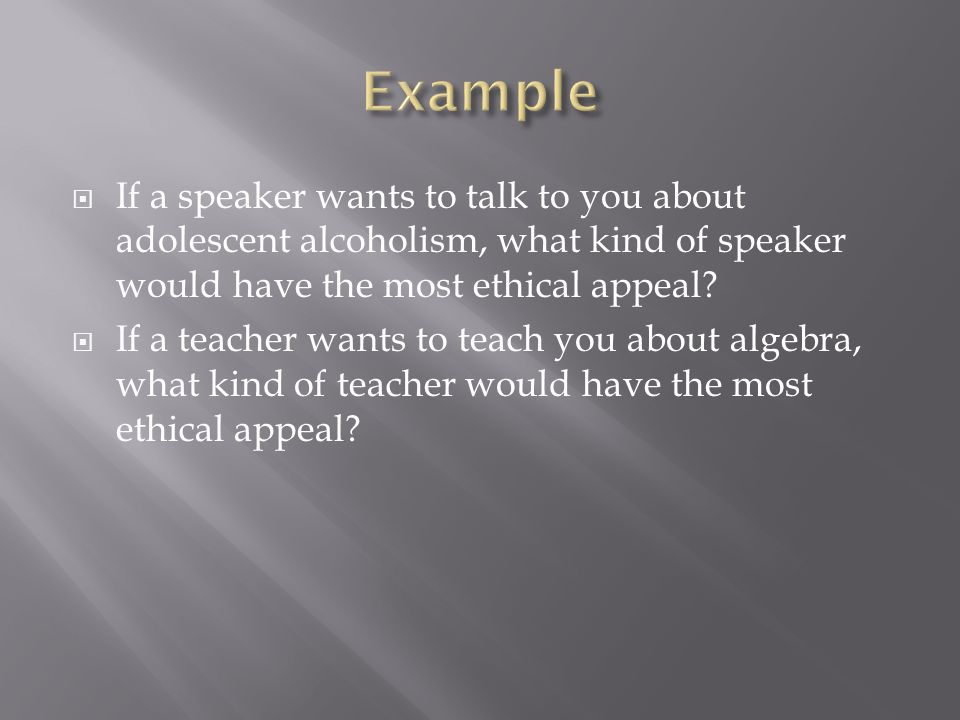 If a speaker wants to talk to you about adolescent alcoholism, what kind of speaker would have the most ethical appeal? If a teacher wants to teach yo