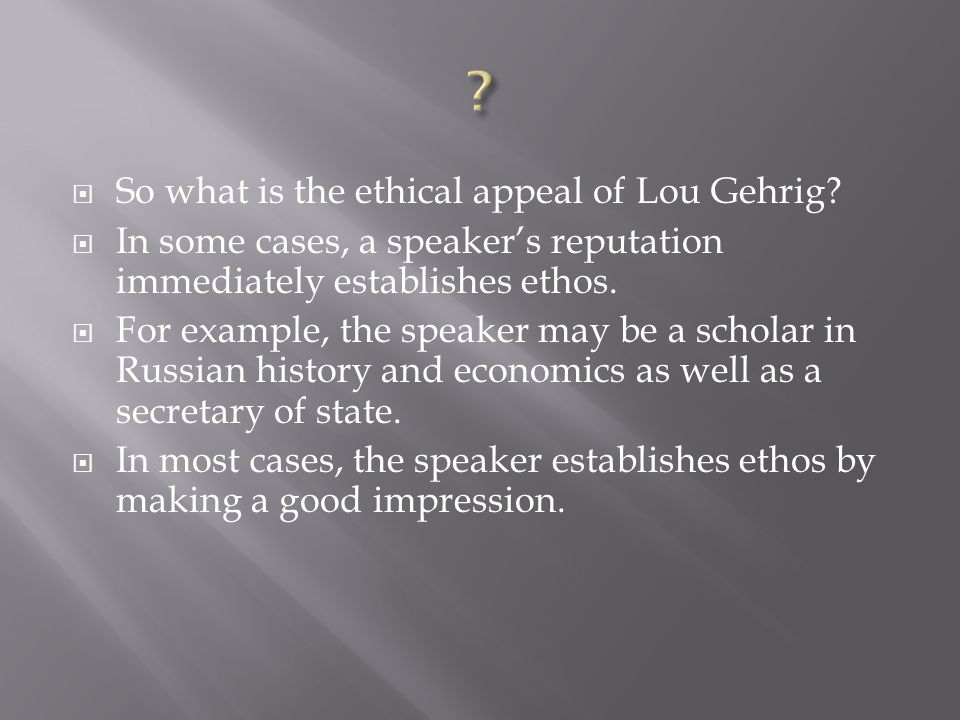 So what is the ethical appeal of Lou Gehrig? In some cases, a speakers reputation immediately establishes ethos. For example, the speaker may be a sch