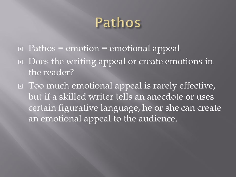 Pathos = emotion = emotional appeal Does the writing appeal or create emotions in the reader? Too much emotional appeal is rarely effective, but if a