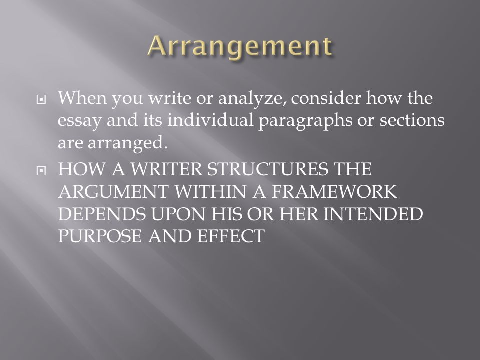 When you write or analyze, consider how the essay and its individual paragraphs or sections are arranged. HOW A WRITER STRUCTURES THE ARGUMENT WITHIN