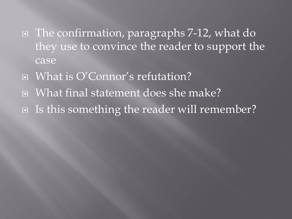 The confirmation, paragraphs 7-12, what do they use to convince the reader to support the case What is OConnors refutation? What final statement does