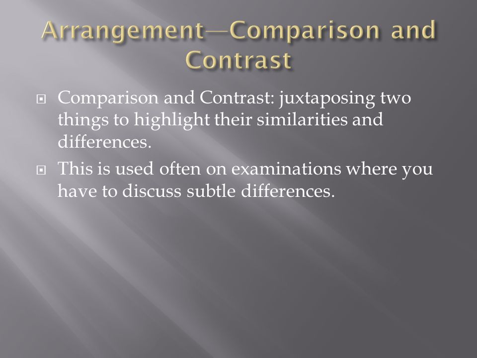 Comparison and Contrast: juxtaposing two things to highlight their similarities and differences. This is used often on examinations where you have to