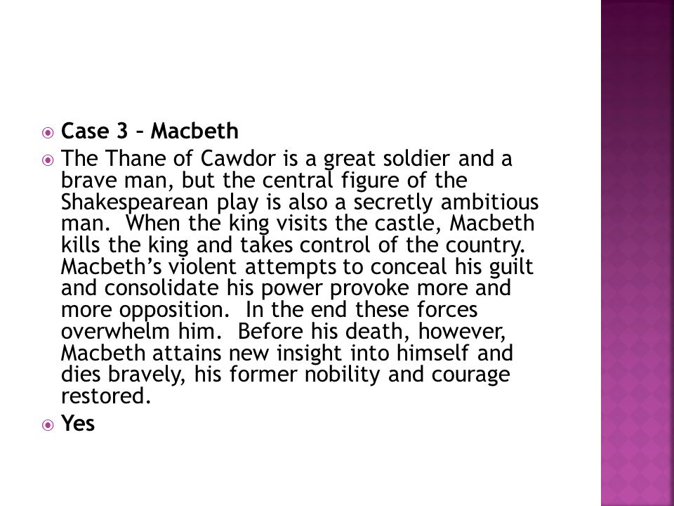 Case 3 – Macbeth The Thane of Cawdor is a great soldier and a brave man, but the central figure of the Shakespearean play is also a secretly ambitious