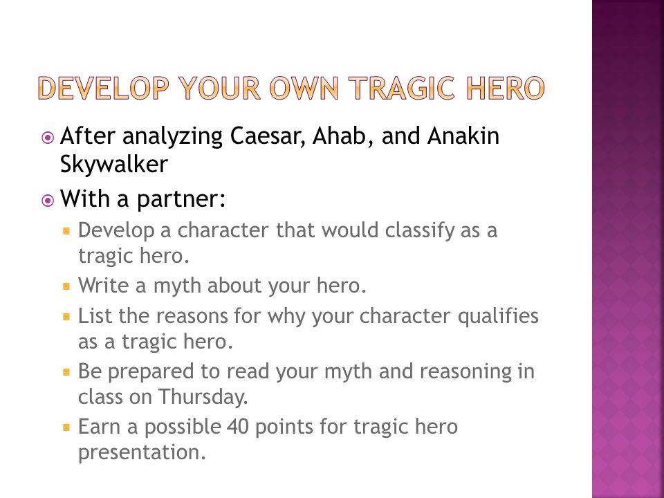 After analyzing Caesar, Ahab, and Anakin Skywalker With a partner: Develop a character that would classify as a tragic hero. Write a myth about your h