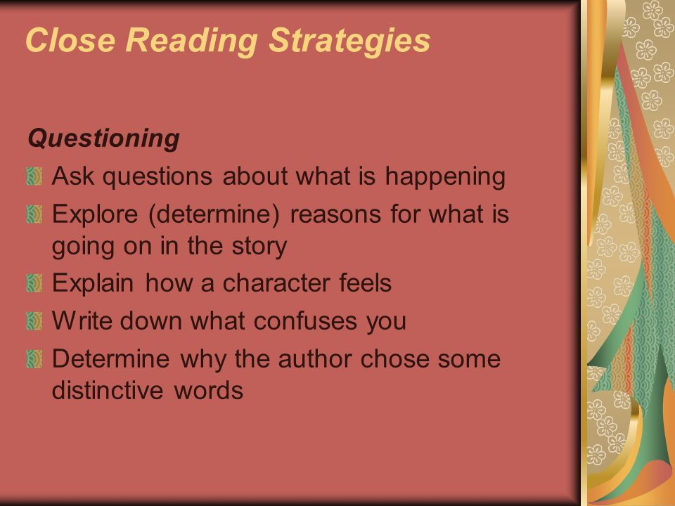 Close Reading Strategies Questioning Ask questions about what is happening Explore (determine) reasons for what is going on in the story Explain how a