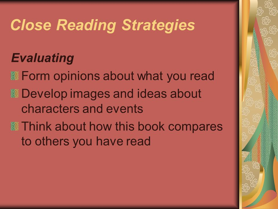 Close Reading Strategies Evaluating Form opinions about what you read Develop images and ideas about characters and events Think about how this book c