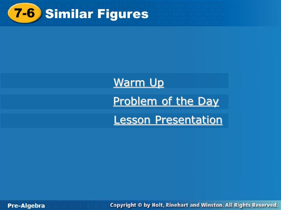 Pre-Algebra 7-6 Similar Figures 7-6 Similar Figures Pre-Algebra Warm Up Warm Up Problem of the Day Problem of the Day Lesson Presentation Lesson Prese