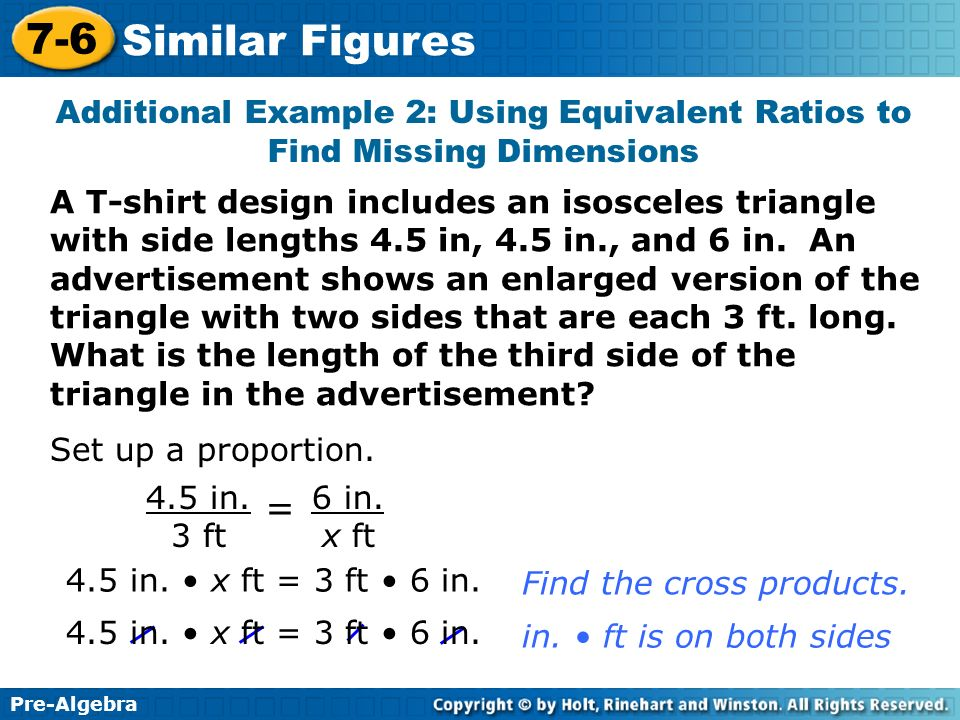 Pre-Algebra 7-6 Similar Figures Additional Example 2: Using Equivalent Ratios to Find Missing Dimensions A T-shirt design includes an isosceles triang
