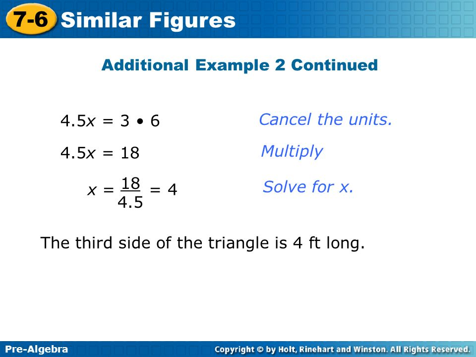Pre-Algebra 7-6 Similar Figures 4.5x = 3 6 4.5x = 18 x = = 4 18 4.5 Cancel the units. Multiply Solve for x. Additional Example 2 Continued The third s