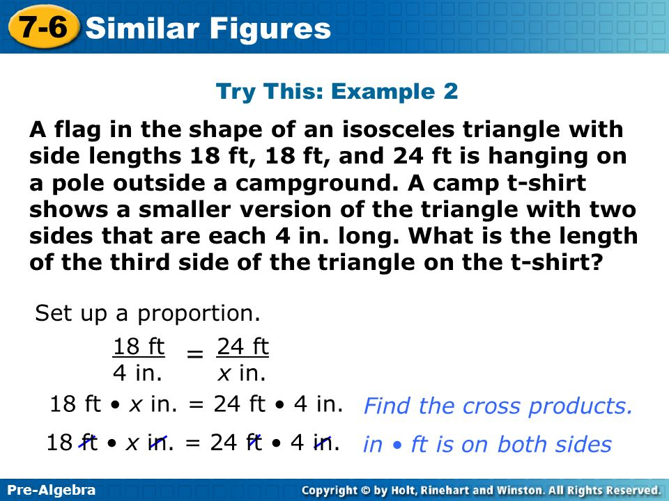 Pre-Algebra 7-6 Similar Figures Try This: Example 2 Set up a proportion. 24 ft x in. 18 ft 4 in. = 18 ft x in. = 24 ft 4 in. Find the cross products.
