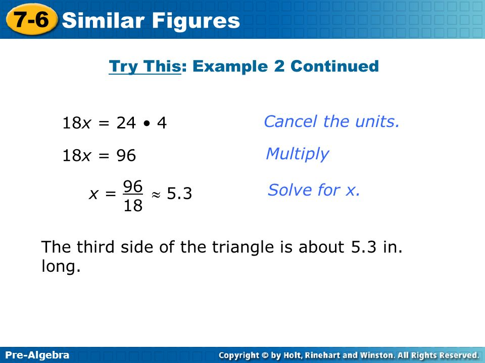 Pre-Algebra 7-6 Similar Figures 18x = 24 4 18x = 96 x = 5.3 96 18 Cancel the units. Multiply Solve for x. Try This: Example 2 Continued The third side