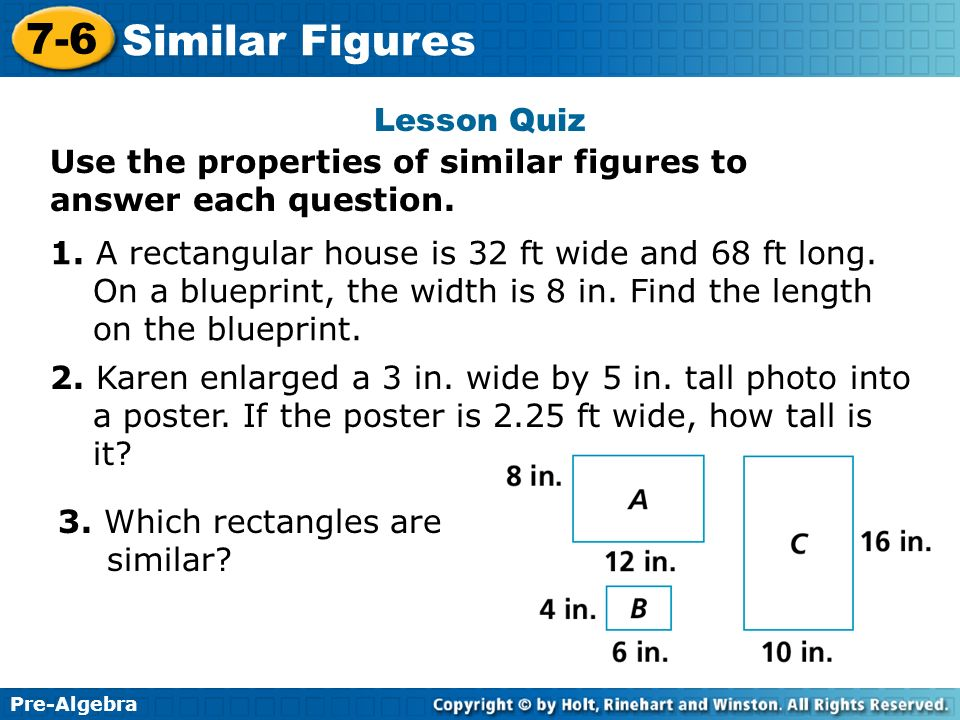 Pre-Algebra 7-6 Similar Figures Lesson Quiz Use the properties of similar figures to answer each question. 1. A rectangular house is 32 ft wide and 68