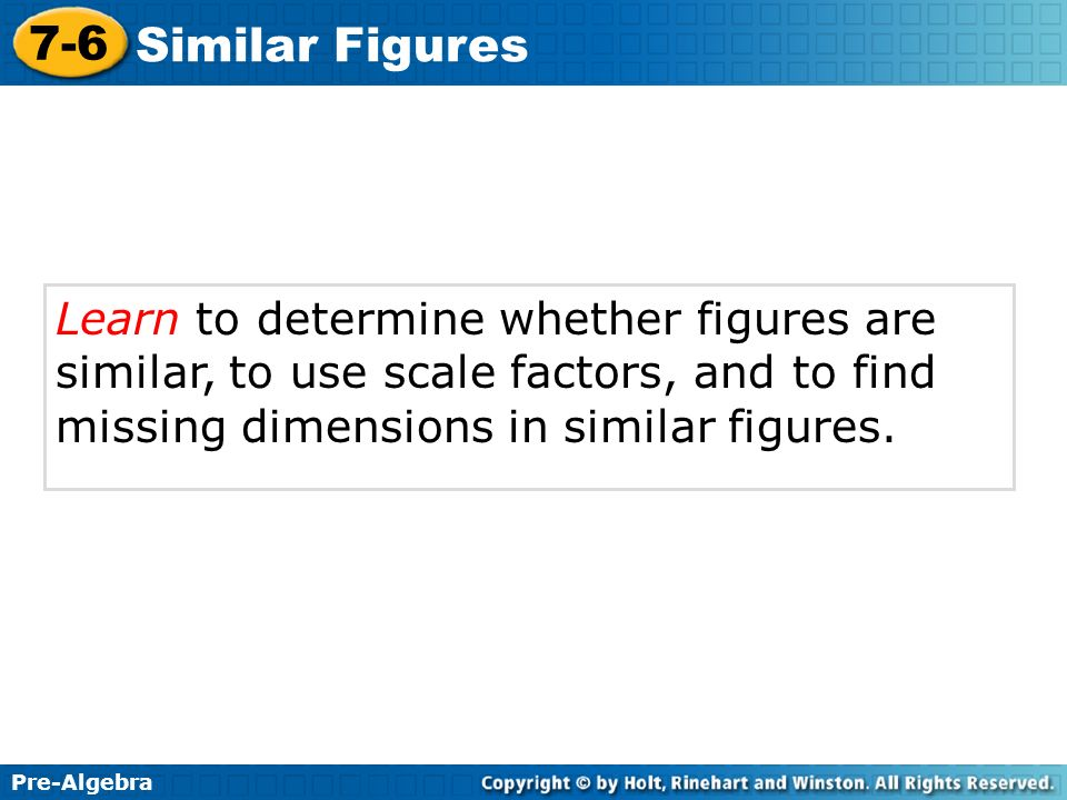 Pre-Algebra 7-6 Similar Figures Learn to determine whether figures are similar, to use scale factors, and to find missing dimensions in similar figure