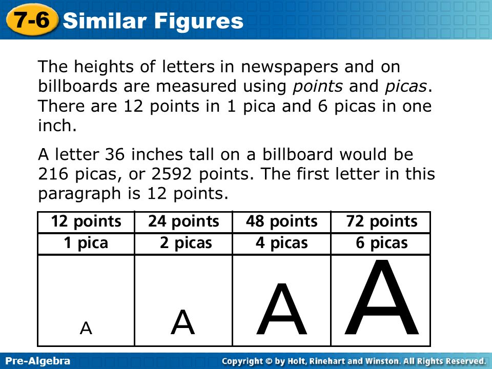 Pre-Algebra 7-6 Similar Figures The heights of letters in newspapers and on billboards are measured using points and picas. There are 12 points in 1 p