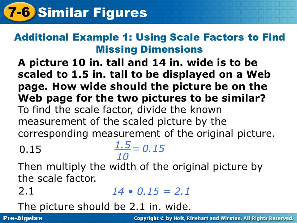 Pre-Algebra 7-6 Similar Figures Additional Example 1: Using Scale Factors to Find Missing Dimensions A picture 10 in. tall and 14 in. wide is to be sc
