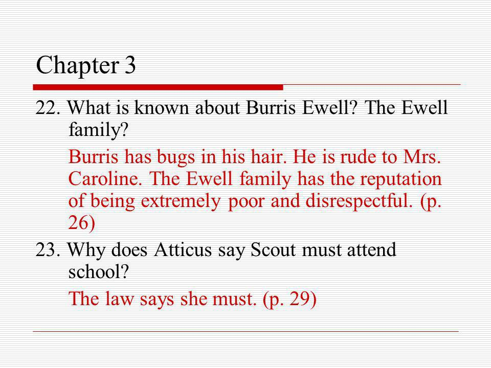 Chapter 3 22. What is known about Burris Ewell? The Ewell family? Burris has bugs in his hair. He is rude to Mrs. Caroline. The Ewell family has the r