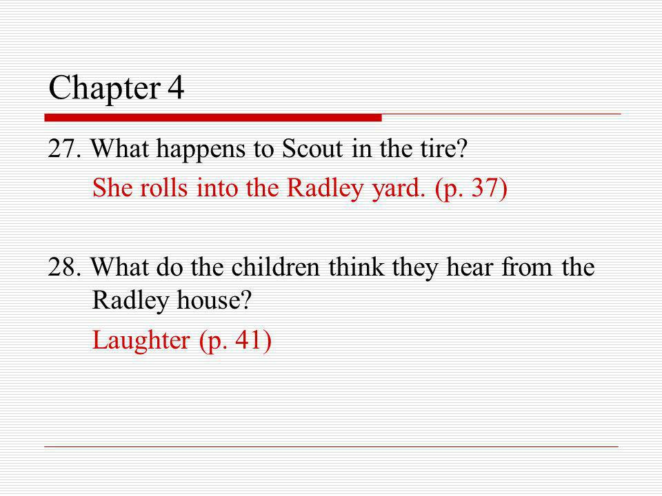 Chapter 4 27. What happens to Scout in the tire? She rolls into the Radley yard. (p. 37) 28. What do the children think they hear from the Radley hous