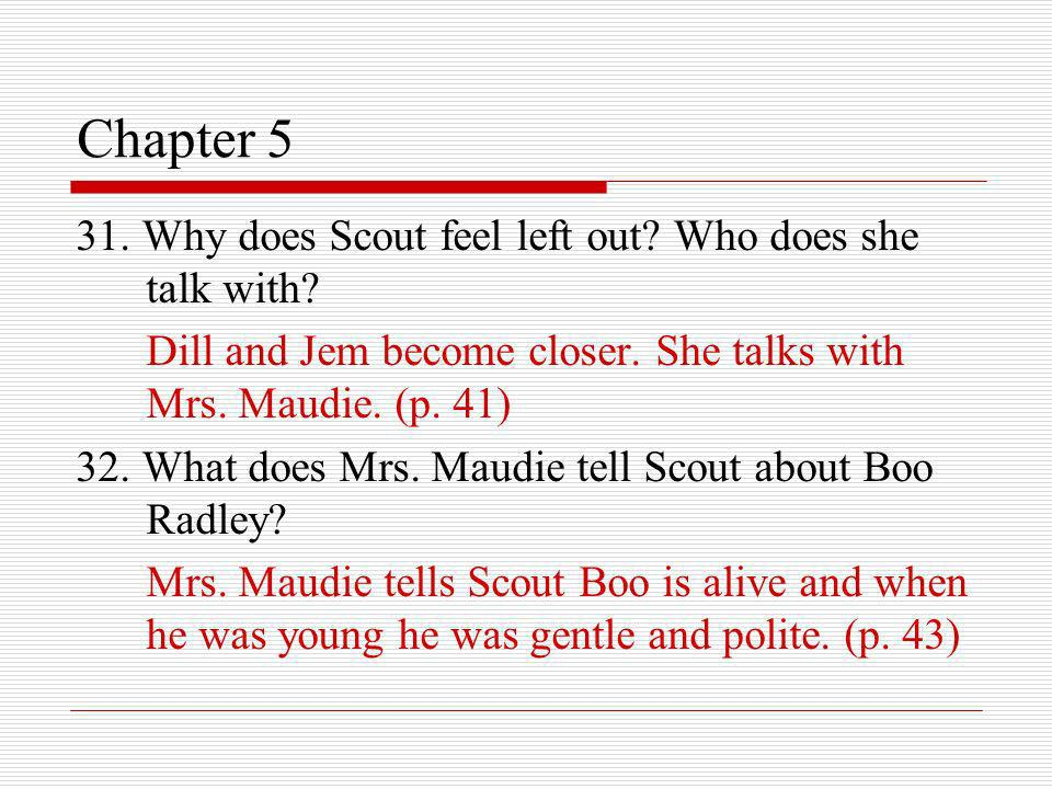 Chapter 5 31. Why does Scout feel left out? Who does she talk with? Dill and Jem become closer. She talks with Mrs. Maudie. (p. 41) 32. What does Mrs.
