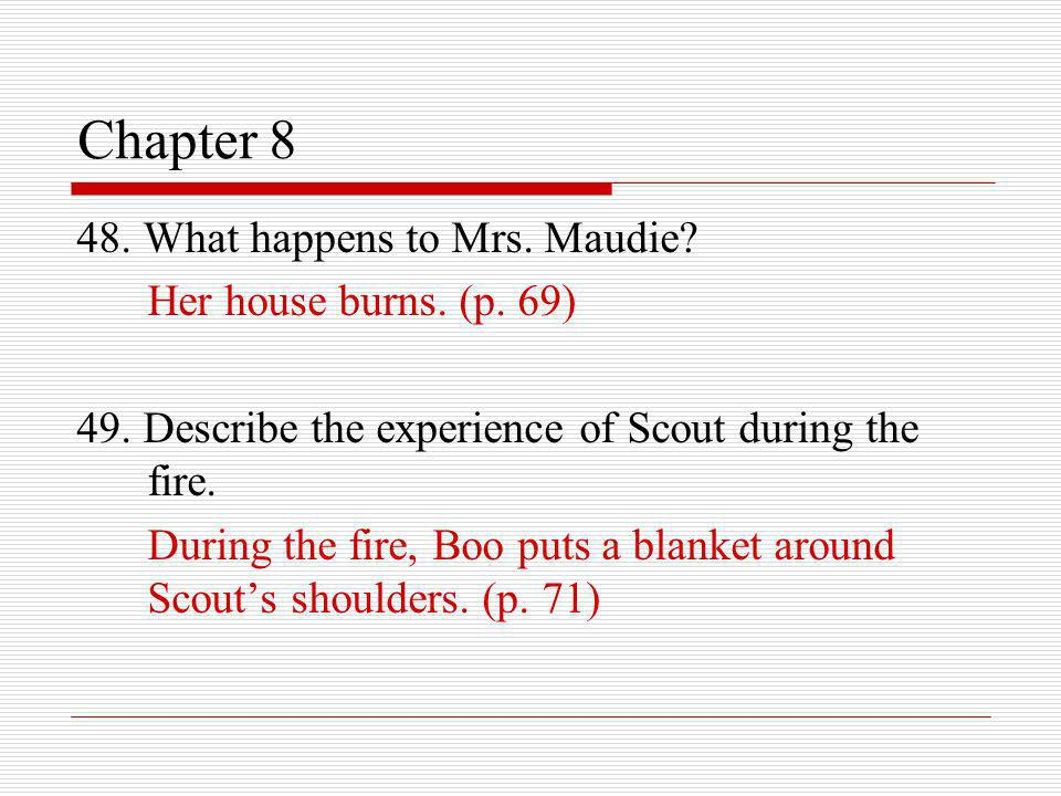 Chapter 8 48. What happens to Mrs. Maudie? Her house burns. (p. 69) 49. Describe the experience of Scout during the fire. During the fire, Boo puts a