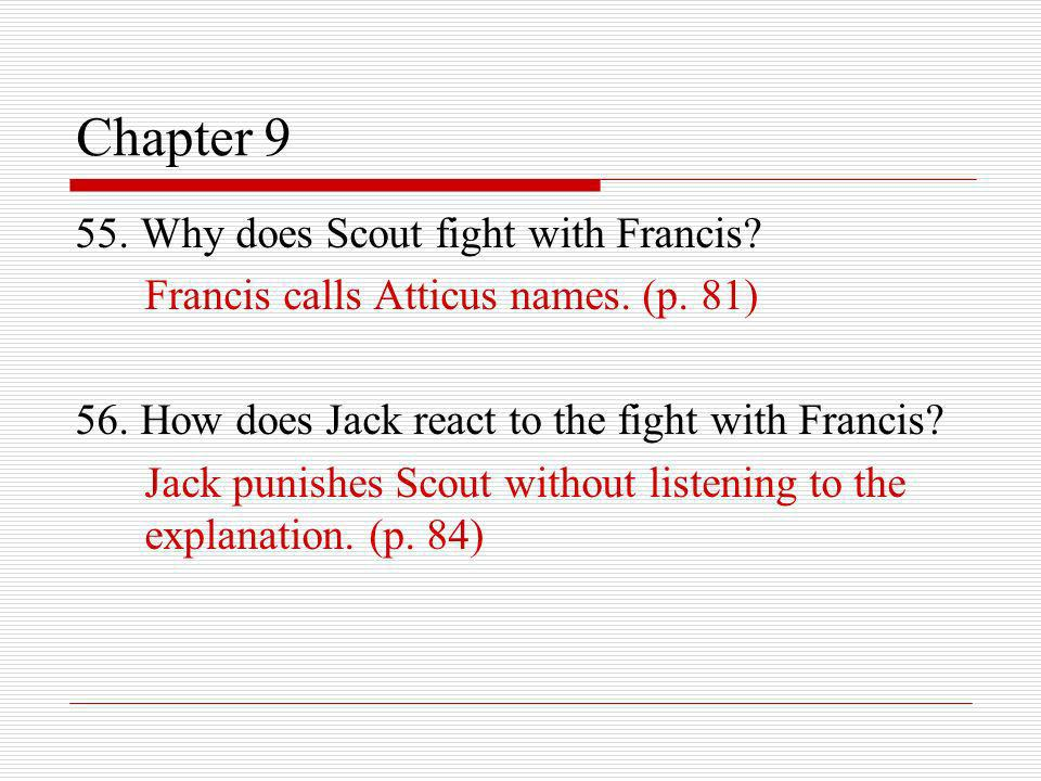 Chapter 9 55. Why does Scout fight with Francis? Francis calls Atticus names. (p. 81) 56. How does Jack react to the fight with Francis? Jack punishes