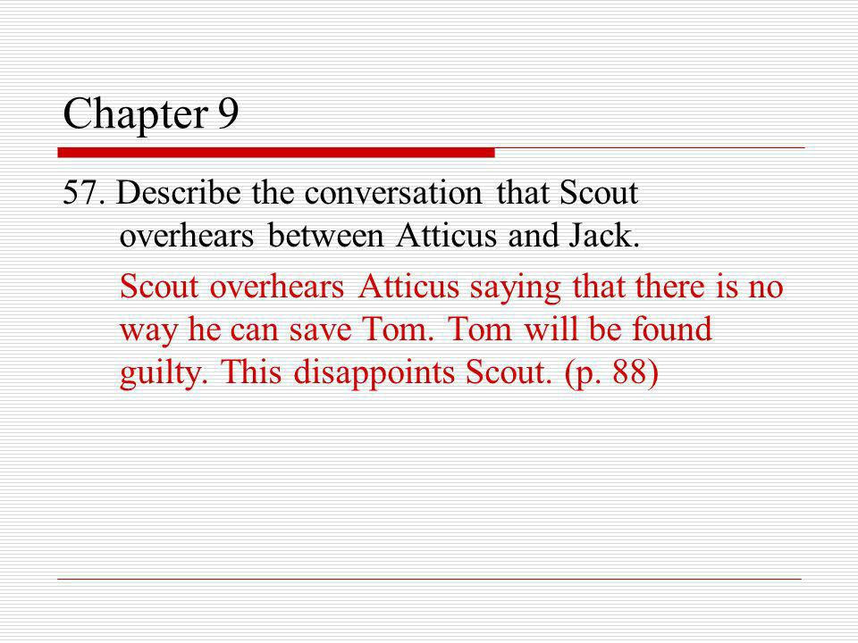 Chapter 9 57. Describe the conversation that Scout overhears between Atticus and Jack. Scout overhears Atticus saying that there is no way he can save