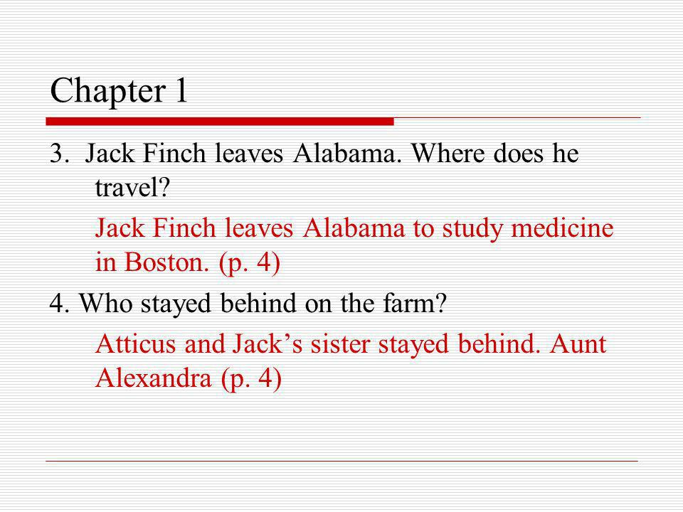 Chapter 1 3. Jack Finch leaves Alabama. Where does he travel? Jack Finch leaves Alabama to study medicine in Boston. (p. 4) 4. Who stayed behind on th