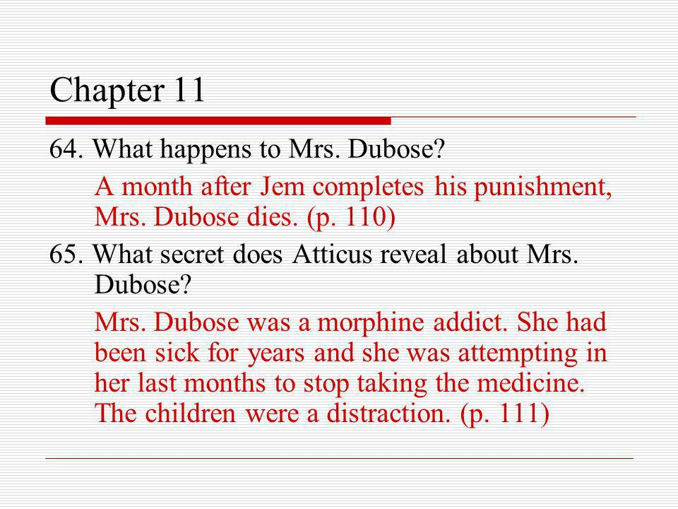 Chapter 11 64. What happens to Mrs. Dubose? A month after Jem completes his punishment, Mrs. Dubose dies. (p. 110) 65. What secret does Atticus reveal