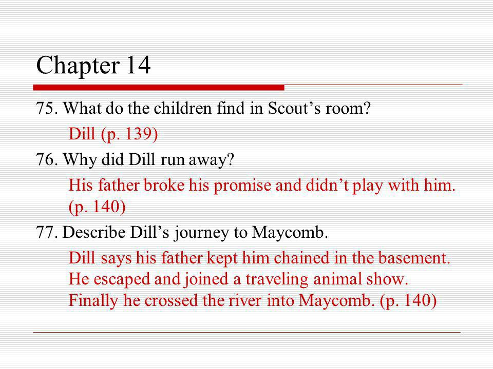 Chapter 14 75. What do the children find in Scouts room? Dill (p. 139) 76. Why did Dill run away? His father broke his promise and didnt play with him