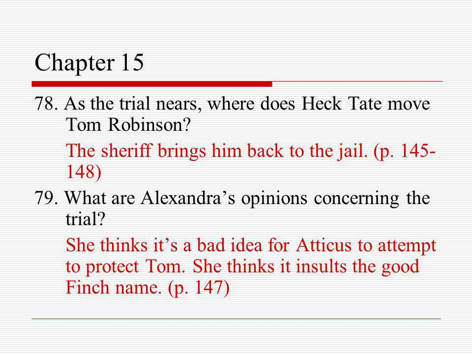 Chapter 15 78. As the trial nears, where does Heck Tate move Tom Robinson? The sheriff brings him back to the jail. (p. 145- 148) 79. What are Alexand