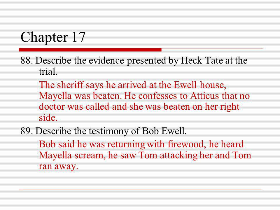 Chapter 17 88. Describe the evidence presented by Heck Tate at the trial. The sheriff says he arrived at the Ewell house, Mayella was beaten. He confe