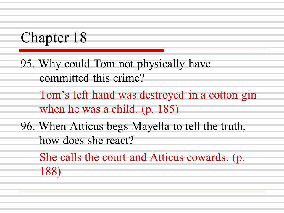 Chapter 18 95. Why could Tom not physically have committed this crime? Toms left hand was destroyed in a cotton gin when he was a child. (p. 185) 96.