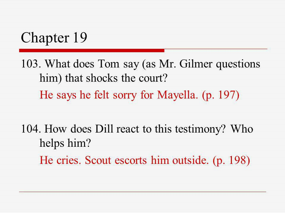 Chapter 19 103. What does Tom say (as Mr. Gilmer questions him) that shocks the court? He says he felt sorry for Mayella. (p. 197) 104. How does Dill